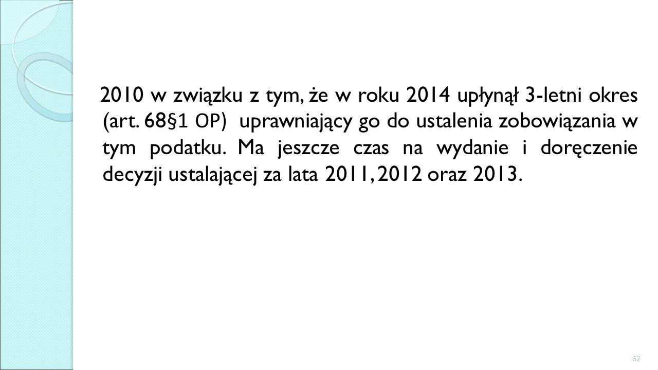 2010 w związku z tym, że w roku 2014 upłynął 3-letni okres (art. 68 §1 OP) uprawniający go do ustalenia zobowiązania w tym podatku. Ma jeszcze czas na