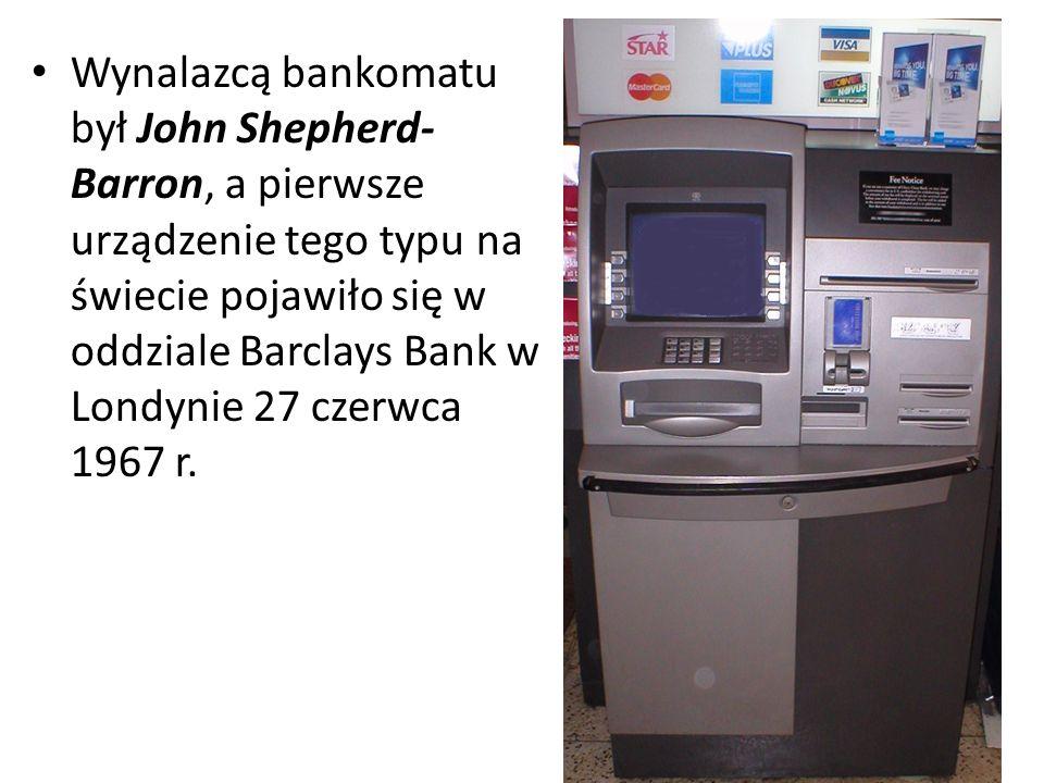 Wynalazcą bankomatu był John Shepherd- Barron, a pierwsze urządzenie tego typu na świecie pojawiło się w oddziale Barclays Bank w Londynie 27 czerwca 1967 r.