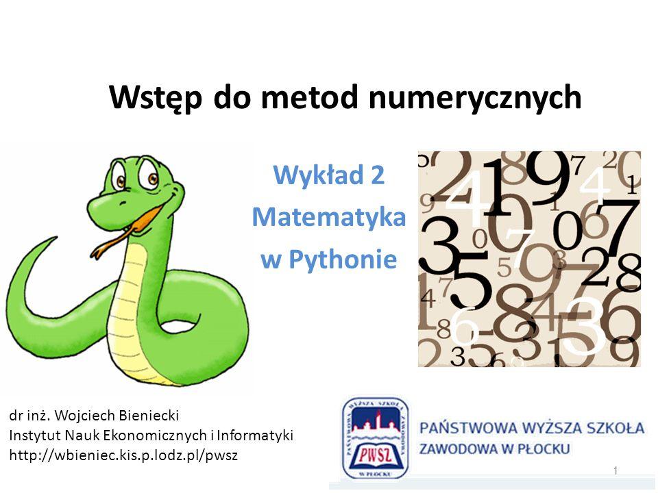 Wstęp do metod numerycznych Wykład 2 Matematyka w Pythonie dr inż. Wojciech Bieniecki Instytut Nauk Ekonomicznych i Informatyki http://wbieniec.kis.p.