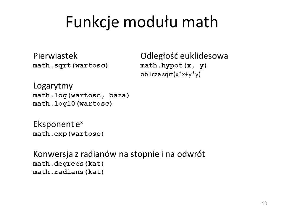 10 Logarytmy math.log(wartosc, baza) math.log10(wartosc) Pierwiastek math.sqrt(wartosc) Eksponent e x math.exp(wartosc) Konwersja z radianów na stopnie i na odwrót math.degrees(kat) math.radians(kat) Funkcje modułu math Odległość euklidesowa math.hypot(x, y) oblicza sqrt(x*x+y*y)