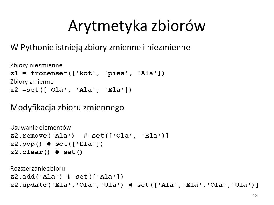 Arytmetyka zbiorów 13 W Pythonie istnieją zbiory zmienne i niezmienne Zbiory niezmienne z1 = frozenset([ kot , pies , Ala ]) Zbiory zmienne z2 =set([ Ola , Ala , Ela ]) Modyfikacja zbioru zmiennego Usuwanie elementów z2.remove( Ala ) # set([ Ola , Ela )] z2.pop() # set([ Ela ]) z2.clear() # set() Rozszerzanie zbioru z2.add( Ala ) # set([ Ala ]) z2.update( Ela , Ola , Ula ) # set([ Ala , Ela , Ola , Ula )]