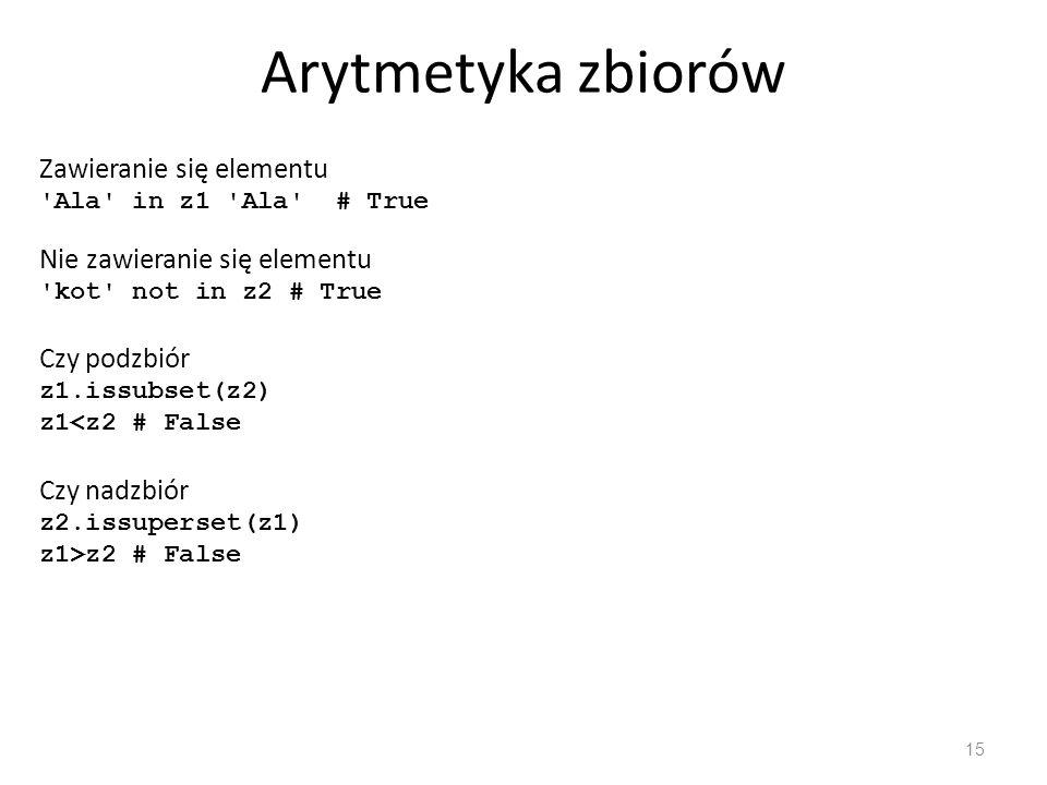 Arytmetyka zbiorów 15 Zawieranie się elementu Ala in z1 Ala # True Nie zawieranie się elementu kot not in z2 # True Czy podzbiór z1.issubset(z2) z1<z2 # False Czy nadzbiór z2.issuperset(z1) z1>z2 # False