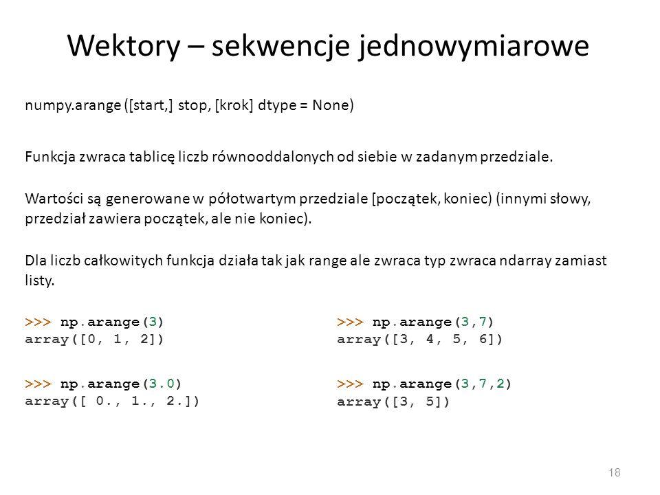 Wektory – sekwencje jednowymiarowe 18 numpy.arange ([start,] stop, [krok] dtype = None) Funkcja zwraca tablicę liczb równooddalonych od siebie w zadanym przedziale.