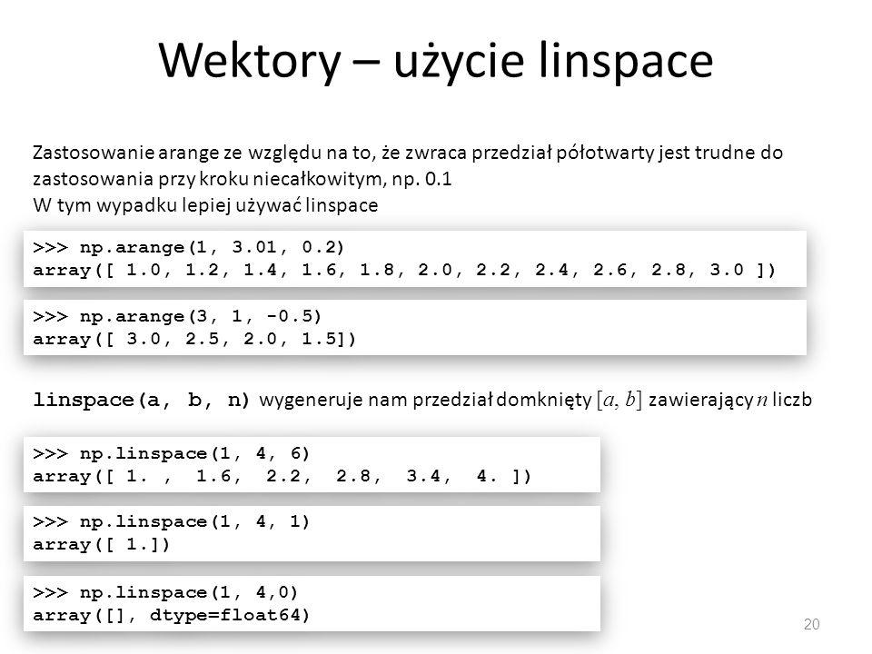 Wektory – użycie linspace 20 Zastosowanie arange ze względu na to, że zwraca przedział półotwarty jest trudne do zastosowania przy kroku niecałkowitym, np.