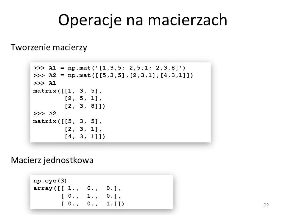 Operacje na macierzach 22 Tworzenie macierzy >>> A1 = np.mat( [1,3,5; 2,5,1; 2,3,8] ) >>> A2 = np.mat([[5,3,5],[2,3,1],[4,3,1]]) >>> A1 matrix([[1, 3, 5], [2, 5, 1], [2, 3, 8]]) >>> A2 matrix([[5, 3, 5], [2, 3, 1], [4, 3, 1]]) >>> A1 = np.mat( [1,3,5; 2,5,1; 2,3,8] ) >>> A2 = np.mat([[5,3,5],[2,3,1],[4,3,1]]) >>> A1 matrix([[1, 3, 5], [2, 5, 1], [2, 3, 8]]) >>> A2 matrix([[5, 3, 5], [2, 3, 1], [4, 3, 1]]) Macierz jednostkowa np.eye(3) array([[ 1., 0., 0.], [ 0., 1., 0.], [ 0., 0., 1.]]) np.eye(3) array([[ 1., 0., 0.], [ 0., 1., 0.], [ 0., 0., 1.]])