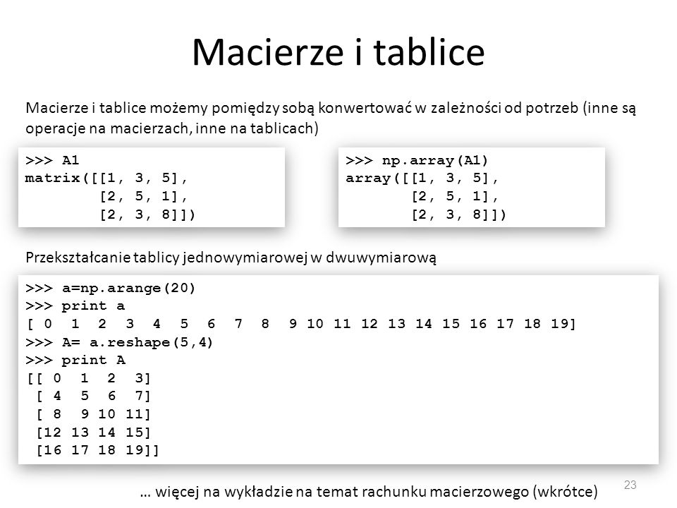 Macierze i tablice 23 Macierze i tablice możemy pomiędzy sobą konwertować w zależności od potrzeb (inne są operacje na macierzach, inne na tablicach) >>> A1 matrix([[1, 3, 5], [2, 5, 1], [2, 3, 8]]) >>> A1 matrix([[1, 3, 5], [2, 5, 1], [2, 3, 8]]) >>> np.array(A1) array([[1, 3, 5], [2, 5, 1], [2, 3, 8]]) >>> np.array(A1) array([[1, 3, 5], [2, 5, 1], [2, 3, 8]]) Przekształcanie tablicy jednowymiarowej w dwuwymiarową >>> a=np.arange(20) >>> print a [ 0 1 2 3 4 5 6 7 8 9 10 11 12 13 14 15 16 17 18 19] >>> A= a.reshape(5,4) >>> print A [[ 0 1 2 3] [ 4 5 6 7] [ 8 9 10 11] [12 13 14 15] [16 17 18 19]] >>> a=np.arange(20) >>> print a [ 0 1 2 3 4 5 6 7 8 9 10 11 12 13 14 15 16 17 18 19] >>> A= a.reshape(5,4) >>> print A [[ 0 1 2 3] [ 4 5 6 7] [ 8 9 10 11] [12 13 14 15] [16 17 18 19]] … więcej na wykładzie na temat rachunku macierzowego (wkrótce)