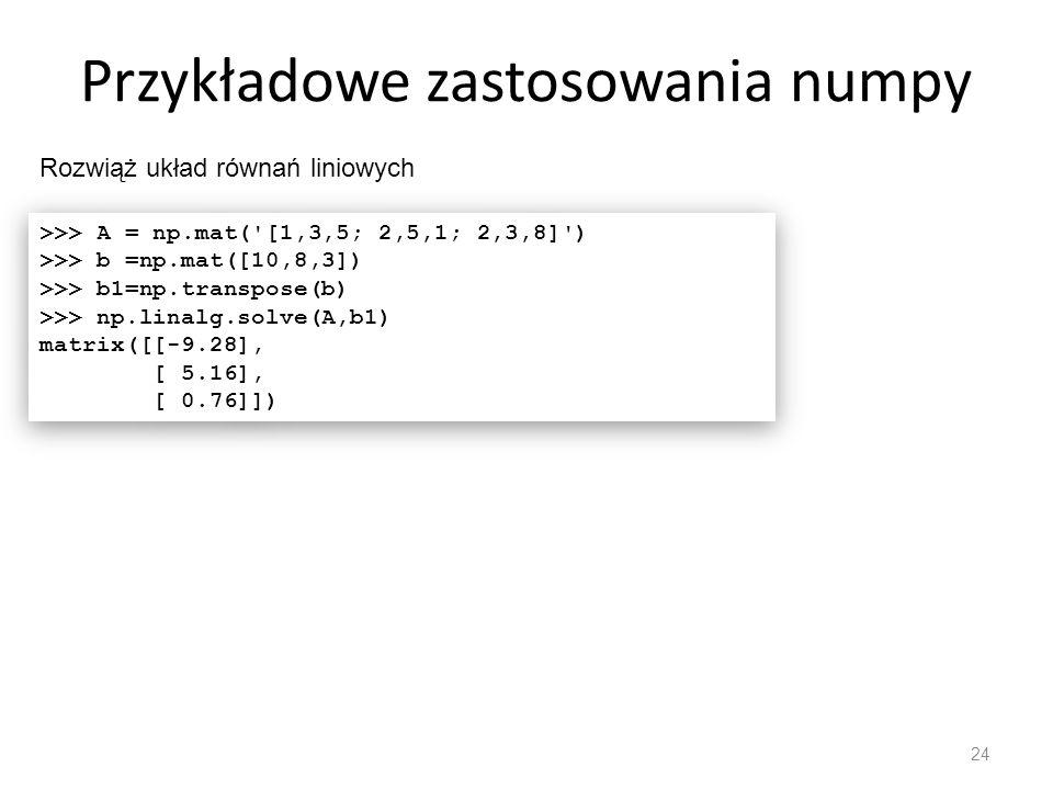 Przykładowe zastosowania numpy 24 Rozwiąż układ równań liniowych >>> A = np.mat('[1,3,5; 2,5,1; 2,3,8]') >>> b =np.mat([10,8,3]) >>> b1=np.transpose(b