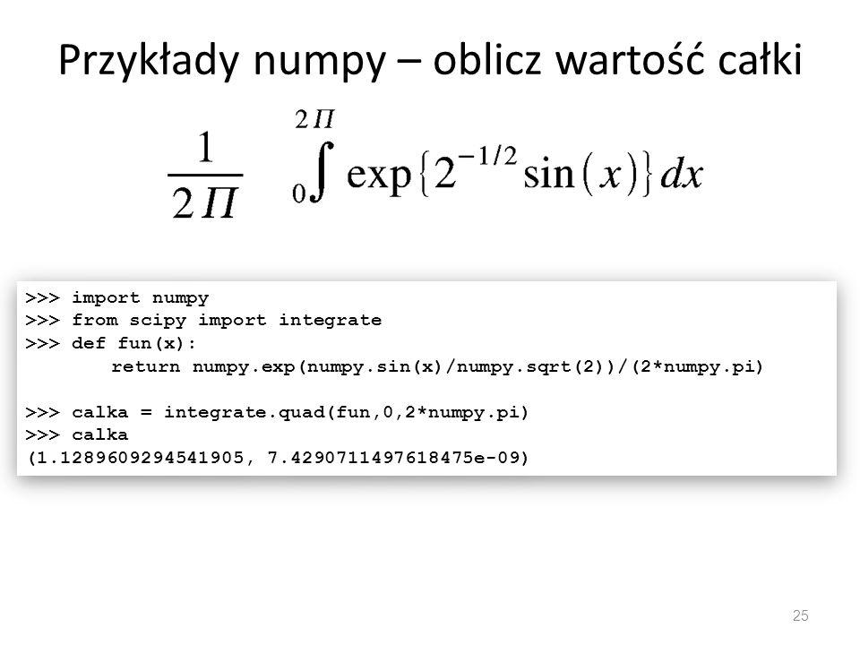 Przykłady numpy – oblicz wartość całki 25 >>> import numpy >>> from scipy import integrate >>> def fun(x): return numpy.exp(numpy.sin(x)/numpy.sqrt(2)