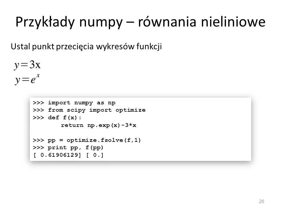 Przykłady numpy – równania nieliniowe 26 Ustal punkt przecięcia wykresów funkcji >>> import numpy as np >>> from scipy import optimize >>> def f(x): r
