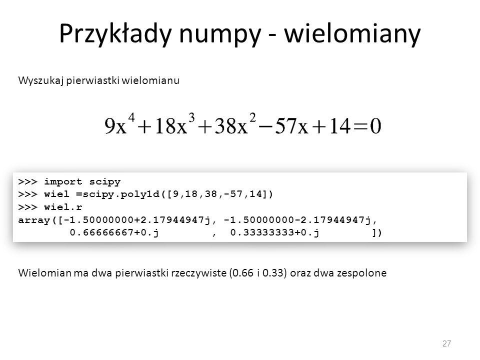 Przykłady numpy - wielomiany 27 Wyszukaj pierwiastki wielomianu >>> import scipy >>> wiel =scipy.poly1d([9,18,38,-57,14]) >>> wiel.r array([-1.50000000+2.17944947j, -1.50000000-2.17944947j, 0.66666667+0.j, 0.33333333+0.j ]) >>> import scipy >>> wiel =scipy.poly1d([9,18,38,-57,14]) >>> wiel.r array([-1.50000000+2.17944947j, -1.50000000-2.17944947j, 0.66666667+0.j, 0.33333333+0.j ]) Wielomian ma dwa pierwiastki rzeczywiste (0.66 i 0.33) oraz dwa zespolone