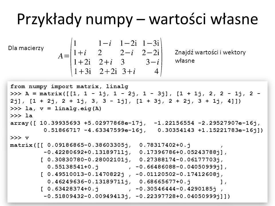 Przykłady numpy – wartości własne 28 Dla macierzy Znajdź wartości i wektory własne from numpy import matrix, linalg >>> A = matrix([[1, 1 - 1j, 1 - 2j, 1 - 3j], [1 + 1j, 2, 2 - 1j, 2 - 2j], [1 + 2j, 2 + 1j, 3, 3 - 1j], [1 + 3j, 2 + 2j, 3 + 1j, 4]]) >>> la, v = linalg.eig(A) >>> la array([ 10.39935693 +5.02977868e-17j, -1.22156554 -2.29527907e-16j, 0.51866717 -4.63347599e-16j, 0.30354143 +1.15221783e-16j]) >>> v matrix([[ 0.09186865-0.38603305j, 0.78317402+0.j, -0.42280692+0.13189711j, 0.17396786+0.05243788j], [ 0.30830780-0.28002101j, 0.27388174-0.06177703j, 0.55138541+0.j, -0.66486088-0.04050999j], [ 0.49510013-0.1470822j, -0.01120502-0.17412608j, 0.46249636-0.13189711j, 0.68665677+0.j ], [ 0.63428374+0.j, -0.30546444-0.4290185j, -0.51809432-0.00949413j, -0.22397728+0.04050999j]]) from numpy import matrix, linalg >>> A = matrix([[1, 1 - 1j, 1 - 2j, 1 - 3j], [1 + 1j, 2, 2 - 1j, 2 - 2j], [1 + 2j, 2 + 1j, 3, 3 - 1j], [1 + 3j, 2 + 2j, 3 + 1j, 4]]) >>> la, v = linalg.eig(A) >>> la array([ 10.39935693 +5.02977868e-17j, -1.22156554 -2.29527907e-16j, 0.51866717 -4.63347599e-16j, 0.30354143 +1.15221783e-16j]) >>> v matrix([[ 0.09186865-0.38603305j, 0.78317402+0.j, -0.42280692+0.13189711j, 0.17396786+0.05243788j], [ 0.30830780-0.28002101j, 0.27388174-0.06177703j, 0.55138541+0.j, -0.66486088-0.04050999j], [ 0.49510013-0.1470822j, -0.01120502-0.17412608j, 0.46249636-0.13189711j, 0.68665677+0.j ], [ 0.63428374+0.j, -0.30546444-0.4290185j, -0.51809432-0.00949413j, -0.22397728+0.04050999j]])