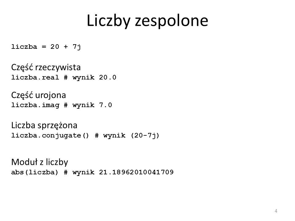 Liczby zespolone 4 liczba = 20 + 7j Część rzeczywista liczba.real # wynik 20.0 Część urojona liczba.imag # wynik 7.0 Liczba sprzężona liczba.conjugate