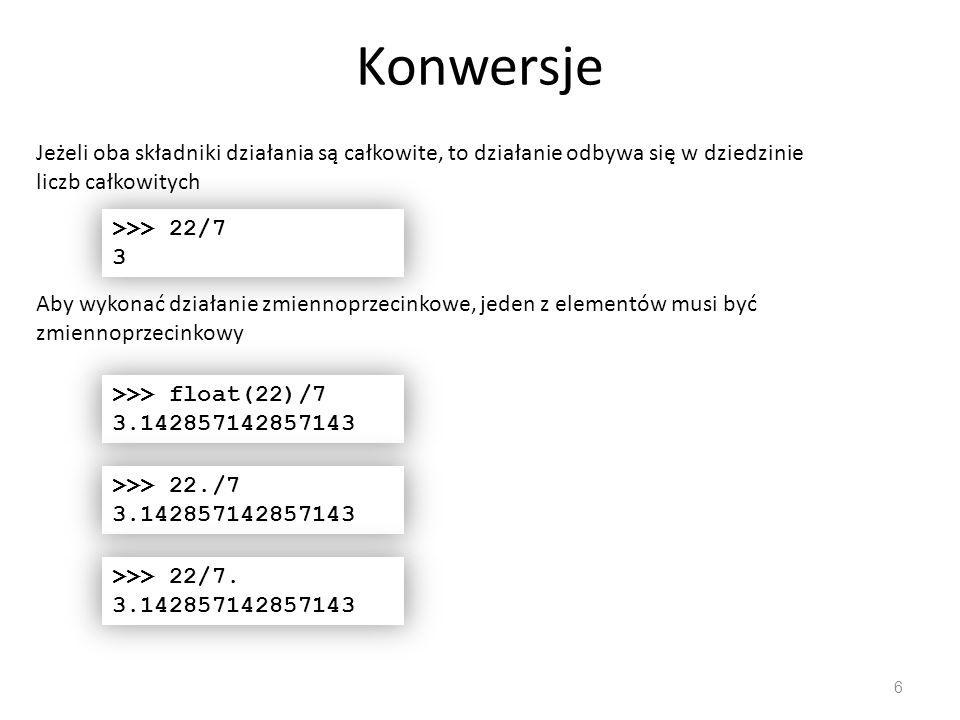 Konwersje 6 Jeżeli oba składniki działania są całkowite, to działanie odbywa się w dziedzinie liczb całkowitych >>> 22/7 3 Aby wykonać działanie zmiennoprzecinkowe, jeden z elementów musi być zmiennoprzecinkowy >>> float(22)/7 3.142857142857143 >>> 22./7 3.142857142857143 >>> 22/7.