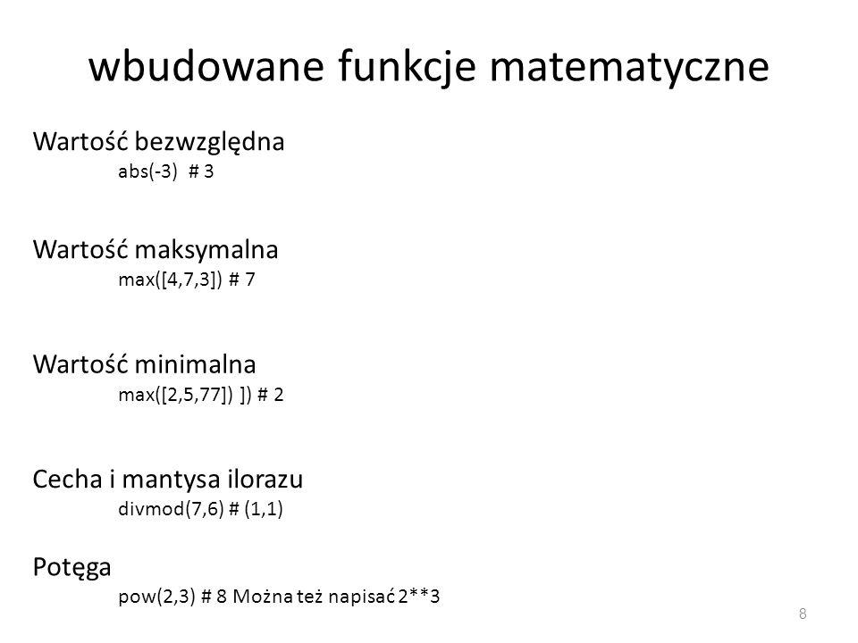 wbudowane funkcje matematyczne 8 Wartość bezwzględna abs(-3) # 3 Wartość maksymalna max([4,7,3]) # 7 Wartość minimalna max([2,5,77]) ]) # 2 Cecha i mantysa ilorazu divmod(7,6) # (1,1) Potęga pow(2,3) # 8 Można też napisać 2**3