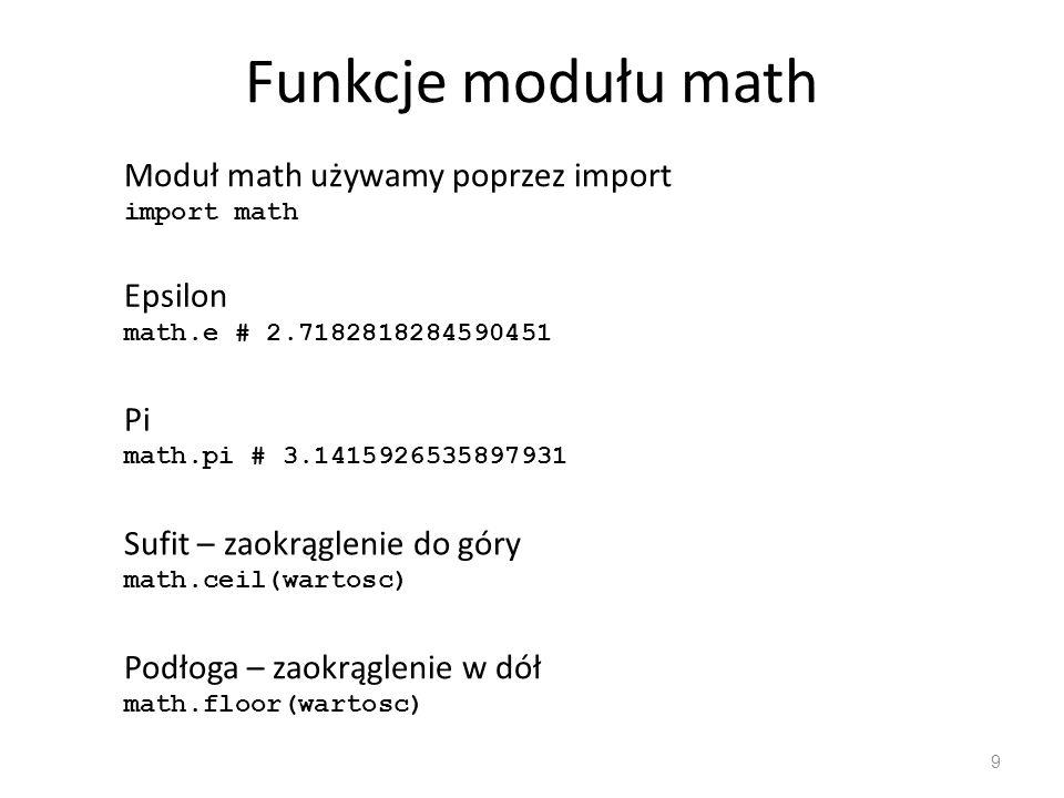 Funkcje modułu math 9 Moduł math używamy poprzez import import math Epsilon math.e # 2.7182818284590451 Pi math.pi # 3.1415926535897931 Sufit – zaokrą