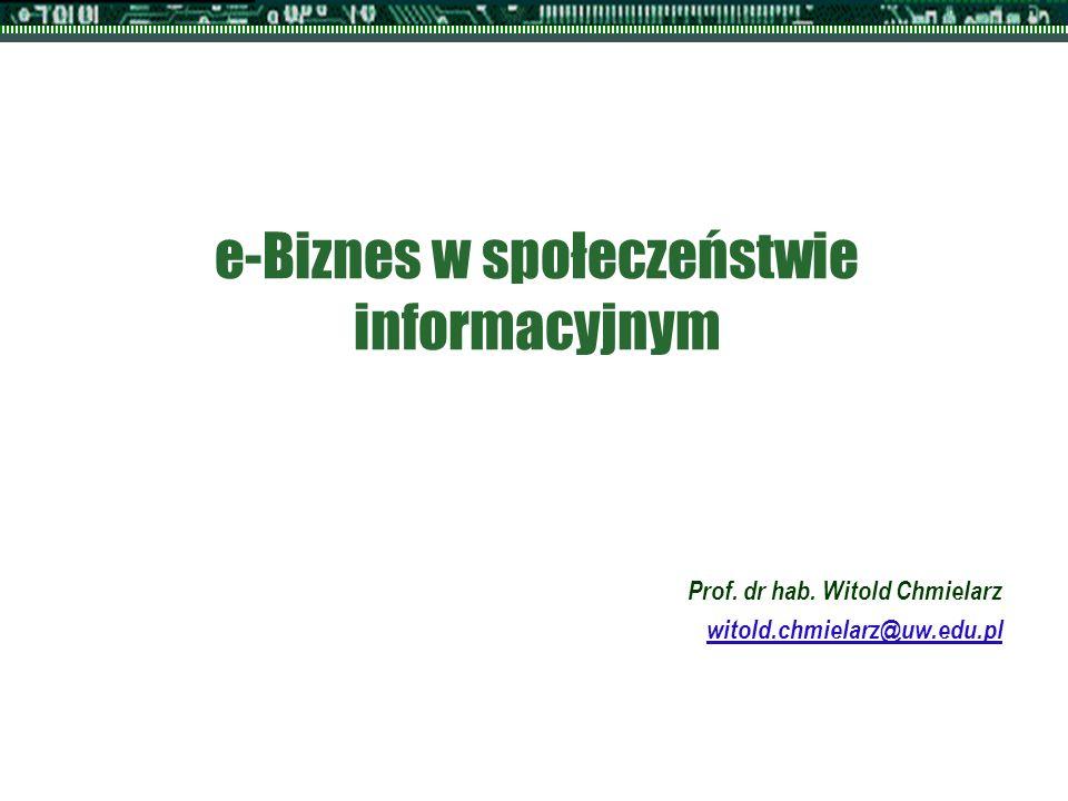 e-Biznes w społeczeństwie informacyjnym Prof. dr hab. Witold Chmielarz witold.chmielarz@uw.edu.pl