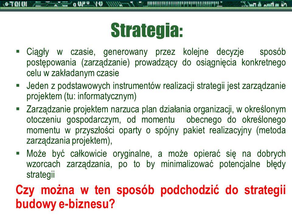 Strategia:  Ciągły w czasie, generowany przez kolejne decyzje sposób postępowania (zarządzanie) prowadzący do osiągnięcia konkretnego celu w zakładanym czasie  Jeden z podstawowych instrumentów realizacji strategii jest zarządzanie projektem (tu: informatycznym)  Zarządzanie projektem narzuca plan działania organizacji, w określonym otoczeniu gospodarczym, od momentu obecnego do określonego momentu w przyszłości oparty o spójny pakiet realizacyjny (metoda zarządzania projektem),  Może być całkowicie oryginalne, a może opierać się na dobrych wzorcach zarządzania, po to by minimalizować potencjalne błędy strategii Czy można w ten sposób podchodzić do strategii budowy e-biznesu?