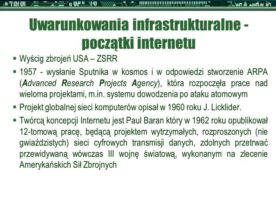 Uwarunkowania infrastrukturalne - początki internetu  Wyścig zbrojeń USA – ZSRR  1957 - wysłanie Sputnika w kosmos i w odpowiedzi stworzenie ARPA ( A dvanced R esearch P rojects A gency ), która rozpoczęła prace nad wieloma projektami, m.in.