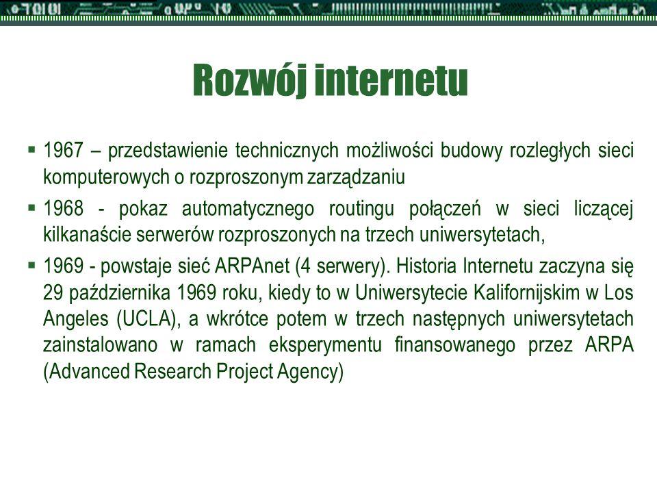 Rozwój internetu  1967 – przedstawienie technicznych możliwości budowy rozległych sieci komputerowych o rozproszonym zarządzaniu  1968 - pokaz automatycznego routingu połączeń w sieci liczącej kilkanaście serwerów rozproszonych na trzech uniwersytetach,  1969 - powstaje sieć ARPAnet (4 serwery).
