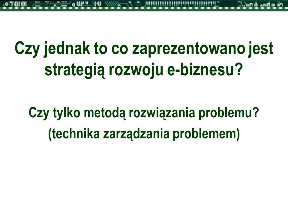 Czy jednak to co zaprezentowano jest strategią rozwoju e-biznesu? Czy tylko metodą rozwiązania problemu? (technika zarządzania problemem)
