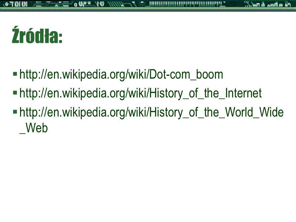 Źródła:  http://en.wikipedia.org/wiki/Dot-com_boom  http://en.wikipedia.org/wiki/History_of_the_Internet  http://en.wikipedia.org/wiki/History_of_the_World_Wide _Web