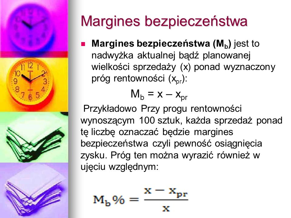 Margines bezpieczeństwa Margines bezpieczeństwa (M b ) jest to nadwyżka aktualnej bądź planowanej wielkości sprzedaży (x) ponad wyznaczony próg rentow