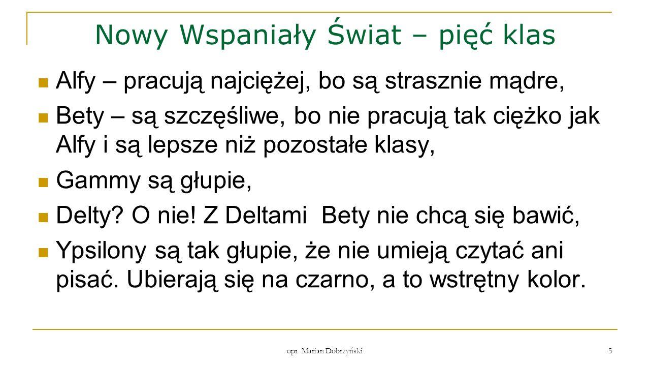 opr. Marian Dobrzyński 5 Nowy Wspaniały Świat – pięć klas Alfy – pracują najciężej, bo są strasznie mądre, Bety – są szczęśliwe, bo nie pracują tak ci