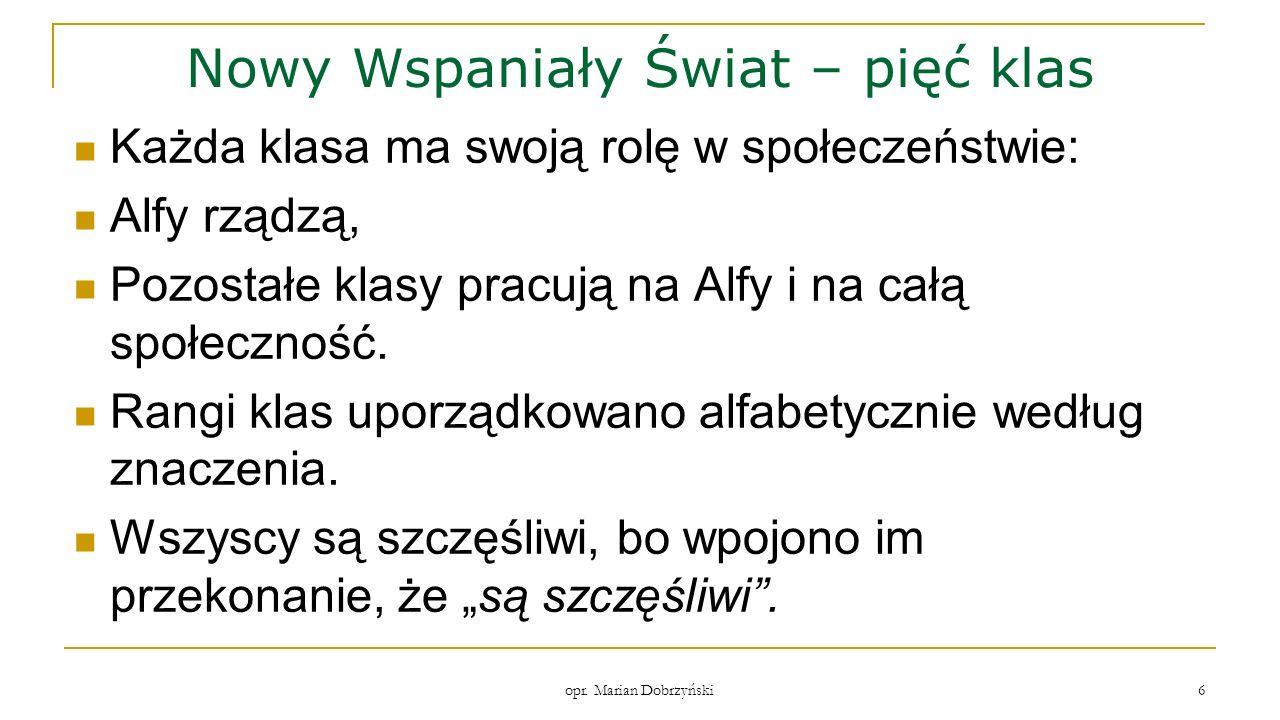 opr. Marian Dobrzyński 6 Nowy Wspaniały Świat – pięć klas Każda klasa ma swoją rolę w społeczeństwie: Alfy rządzą, Pozostałe klasy pracują na Alfy i n