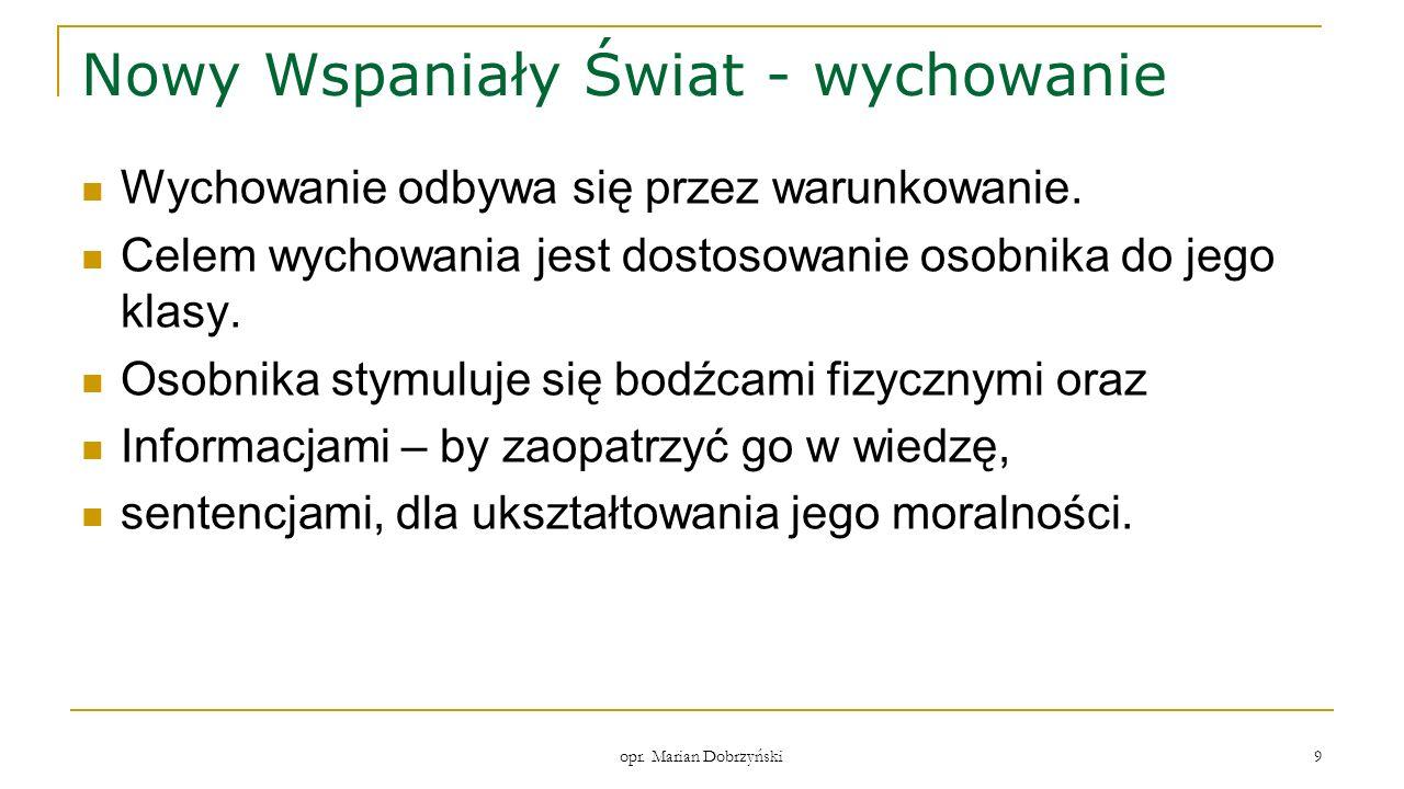 opr. Marian Dobrzyński 9 Nowy Wspaniały Świat - wychowanie Wychowanie odbywa się przez warunkowanie. Celem wychowania jest dostosowanie osobnika do je