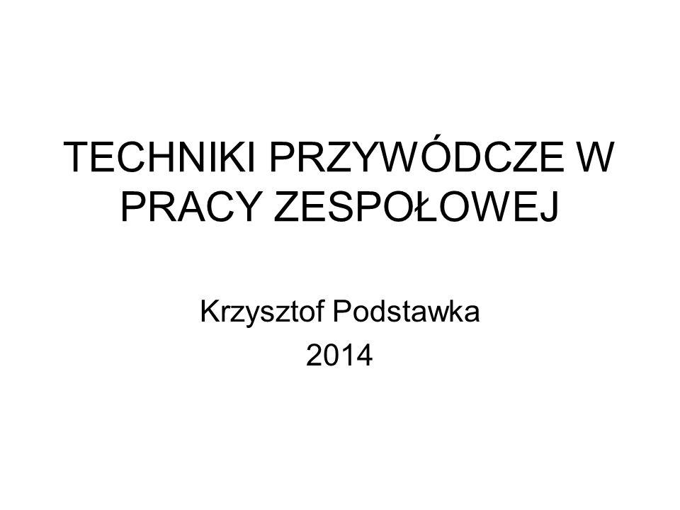 TECHNIKI PRZYWÓDCZE W PRACY ZESPOŁOWEJ Krzysztof Podstawka 2014