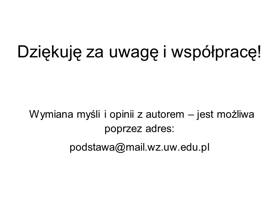 Dziękuję za uwagę i współpracę! Wymiana myśli i opinii z autorem – jest możliwa poprzez adres: podstawa@mail.wz.uw.edu.pl