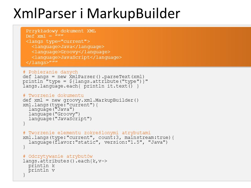 XmlParser i MarkupBuilder # Pobieranie danych def langs = new XmlParser().parseText(xml) println type = ${langs.attribute( type )} langs.language.each{ println it.text() } # Tworzenie dokumentu def xml = new groovy.xml.MarkupBuilder() xml.langs(type: current ){ language( Java ) language( Groovy ) language( JavaScript ) } # Tworzenie elementu zokreślonymi atrybutami xml.langs(type: current , count:3, mainstream:true){ language(flavor: static , version: 1.5 , Java ) } # Odczytywanie atrybutów langs.attributes().each{k,v-> println k println v } Przykładowy dokument XMLDef xml = Java Groovy JavaScript Przykładowy dokument XMLDef xml = Java Groovy JavaScript