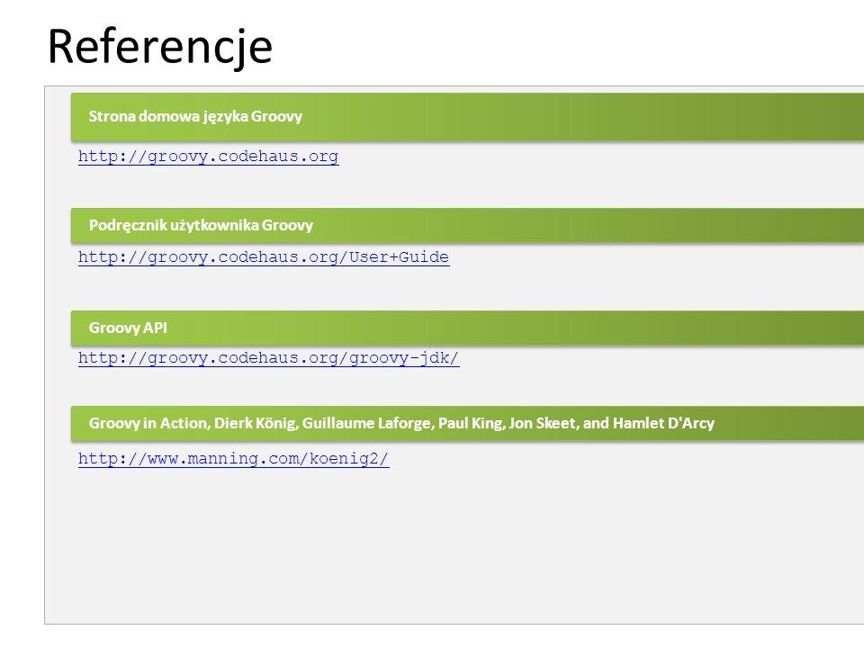 Referencje http://groovy.codehaus.org http://groovy.codehaus.org/User+Guide http://groovy.codehaus.org/groovy-jdk/ http://www.manning.com/koenig2/ Gro