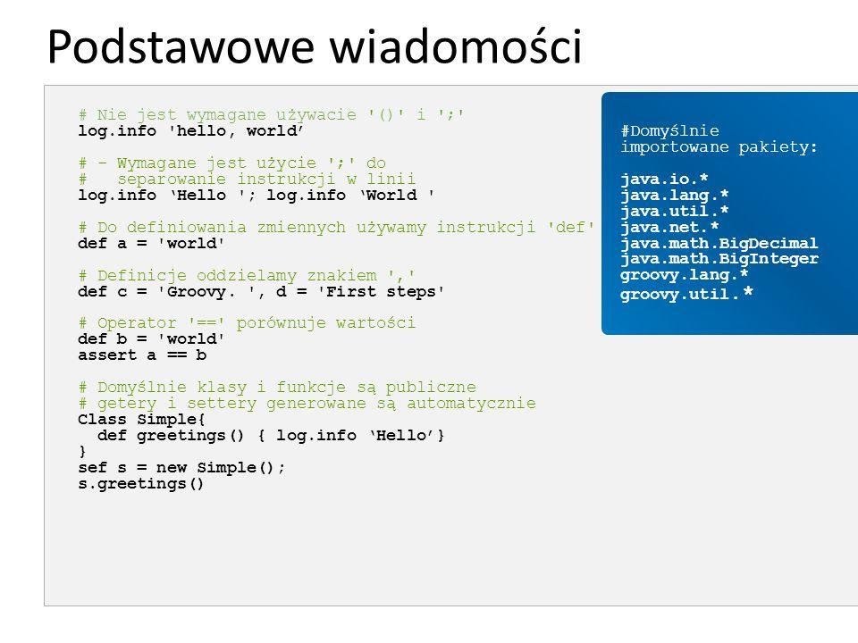 Podstawowe wiadomości # Nie jest wymagane używacie '()' i ';' log.info 'hello, world' # - Wymagane jest użycie ';' do # separowanie instrukcji w linii