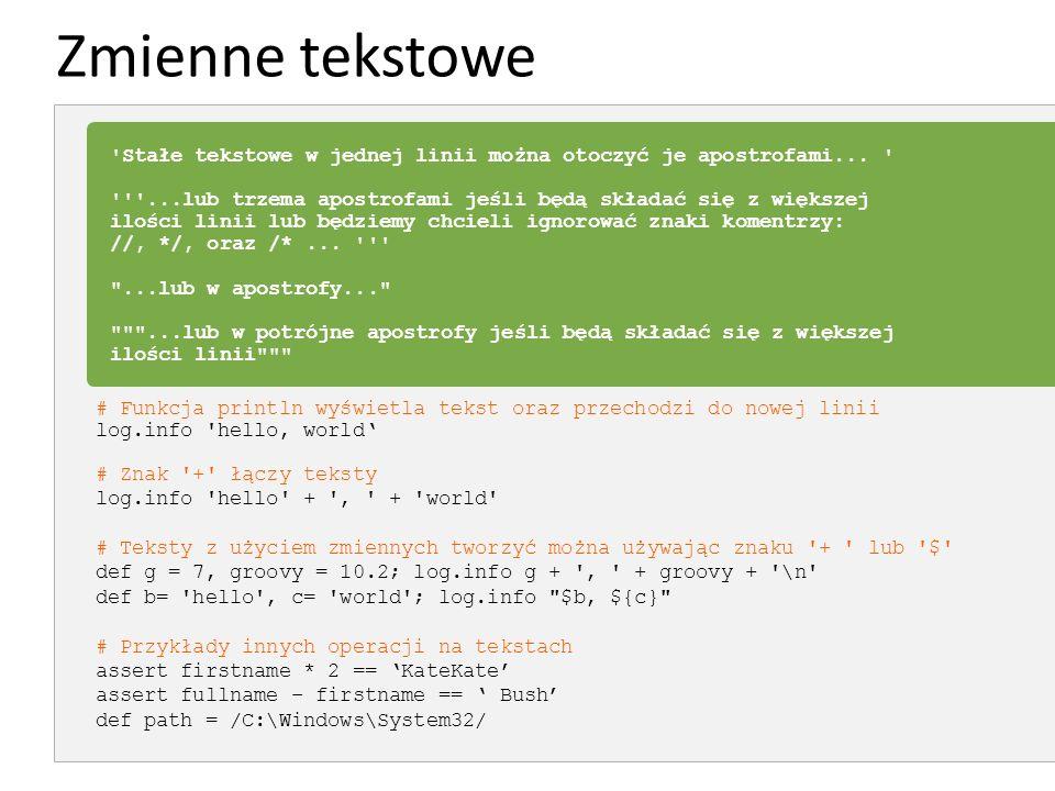 Zmienne tekstowe # Funkcja println wyświetla tekst oraz przechodzi do nowej linii log.info 'hello, world' # Znak '+' łączy teksty log.info 'hello' + '