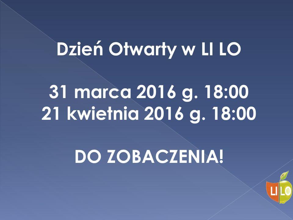Dzień Otwarty w LI LO 31 marca 2016 g. 18:00 21 kwietnia 2016 g. 18:00 DO ZOBACZENIA!