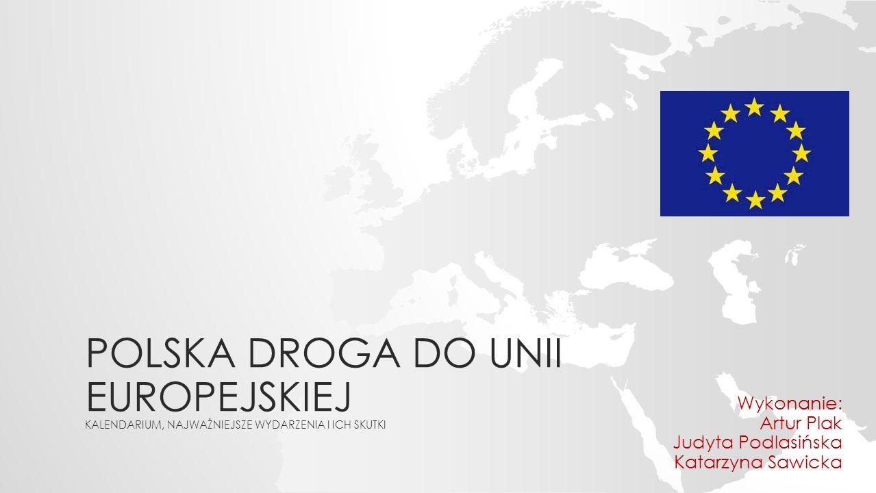POLSKA DROGA DO UNII EUROPEJSKIEJ KALENDARIUM, NAJWAŻNIEJSZE WYDARZENIA I ICH SKUTKI Wykonanie: Artur Plak Judyta Podlasińska Katarzyna Sawicka