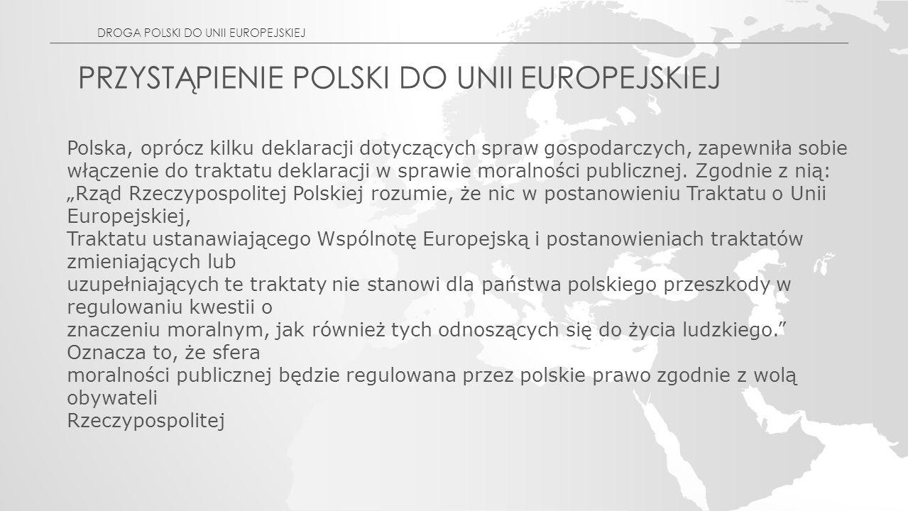 PRZYSTĄPIENIE POLSKI DO UNII EUROPEJSKIEJ Polska, oprócz kilku deklaracji dotyczących spraw gospodarczych, zapewniła sobie włączenie do traktatu deklaracji w sprawie moralności publicznej.