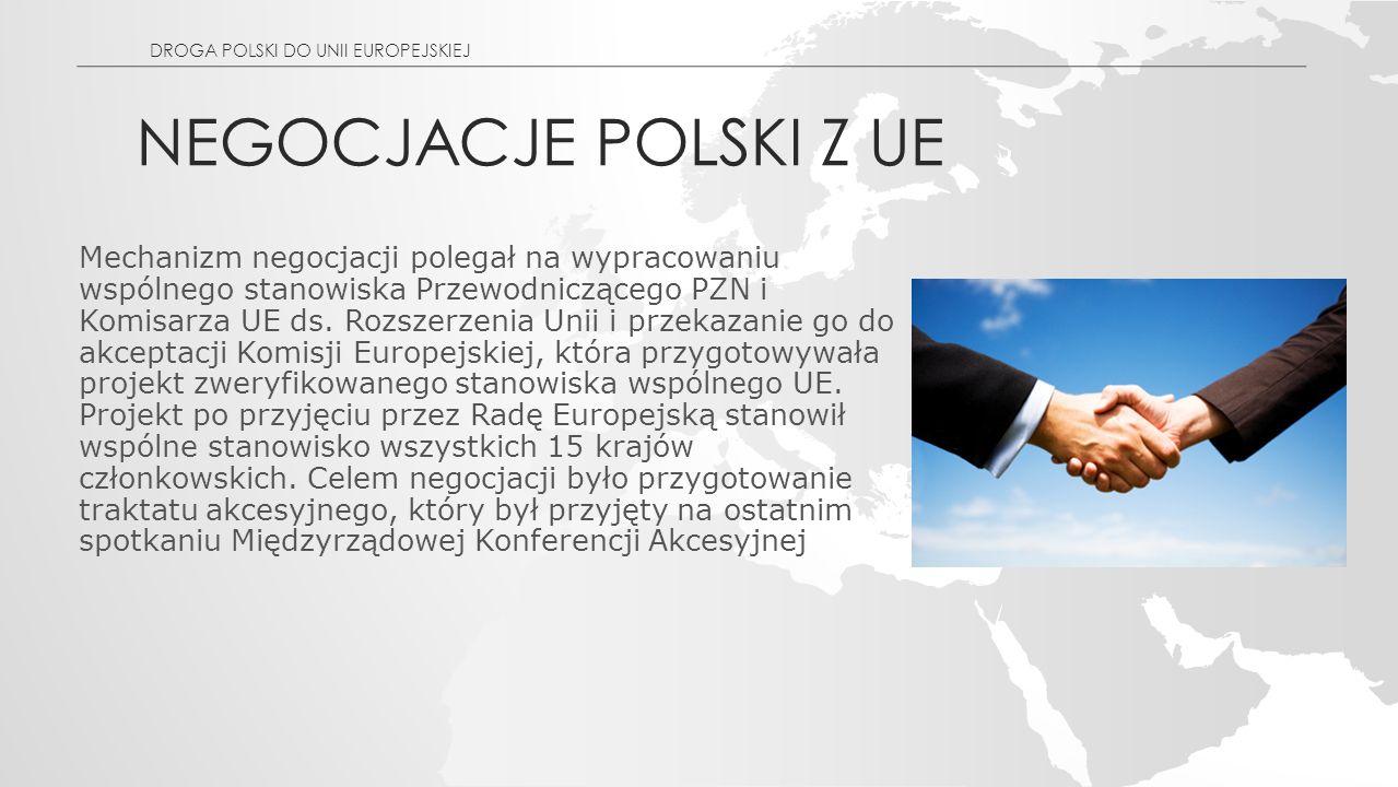 NEGOCJACJE POLSKI Z UE DROGA POLSKI DO UNII EUROPEJSKIEJ Mechanizm negocjacji polegał na wypracowaniu wspólnego stanowiska Przewodniczącego PZN i Komisarza UE ds.