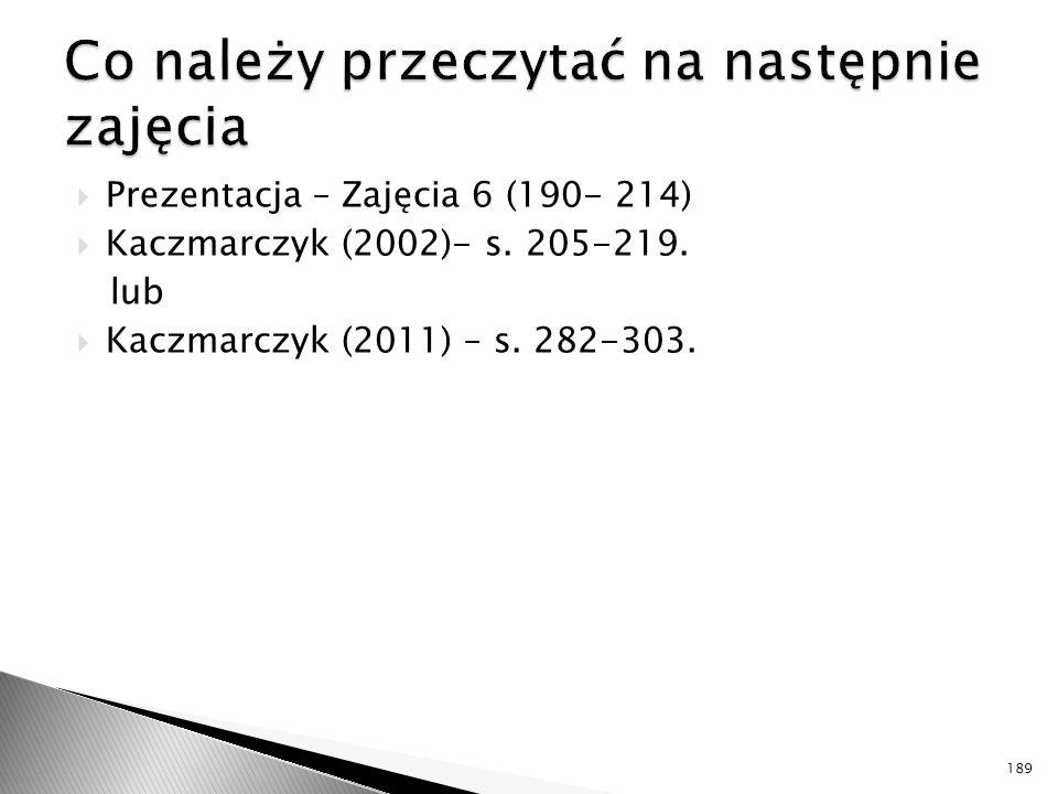  Prezentacja – Zajęcia 6 (190- 214)  Kaczmarczyk (2002)- s. 205-219. lub  Kaczmarczyk (2011) – s. 282-303. 189