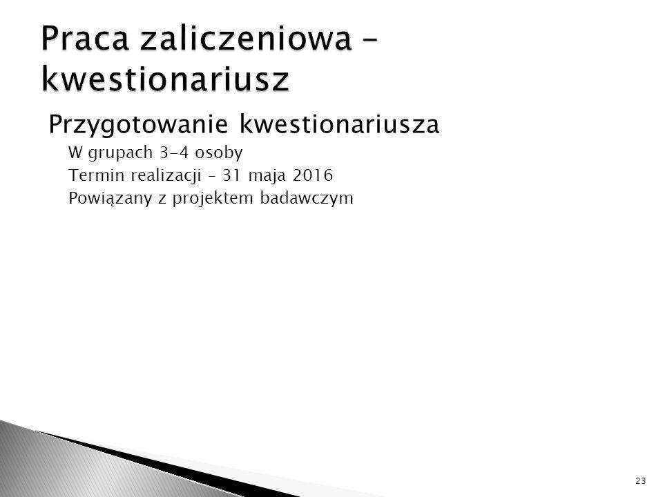 Przygotowanie kwestionariusza W grupach 3-4 osoby Termin realizacji – 31 maja 2016 Powiązany z projektem badawczym 23
