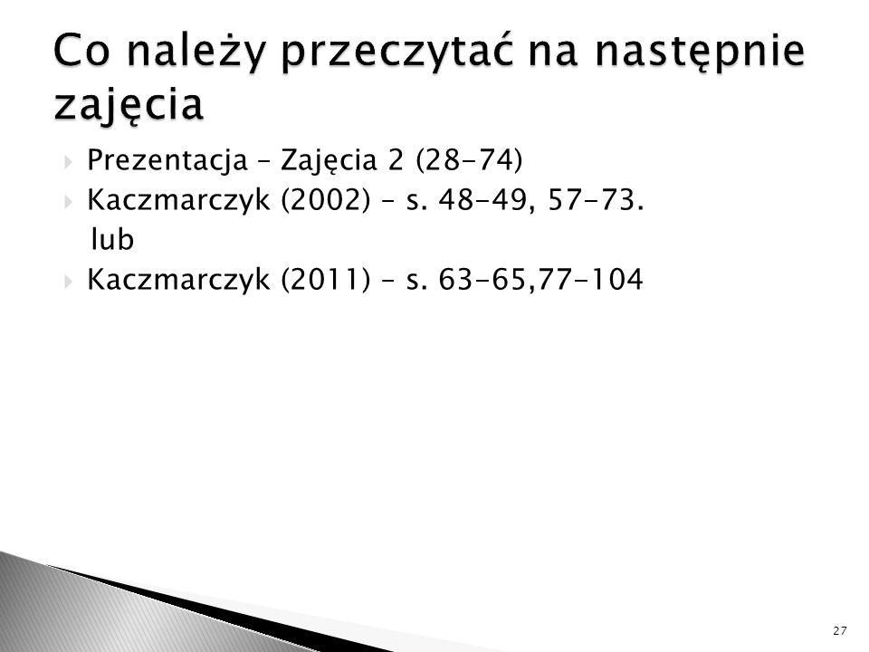  Prezentacja – Zajęcia 2 (28-74)  Kaczmarczyk (2002) – s. 48-49, 57-73. lub  Kaczmarczyk (2011) – s. 63-65,77-104 27