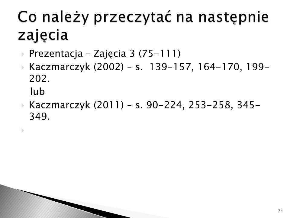  Prezentacja – Zajęcia 3 (75-111)  Kaczmarczyk (2002) – s. 139-157, 164-170, 199- 202. lub  Kaczmarczyk (2011) – s. 90-224, 253-258, 345- 349.  74