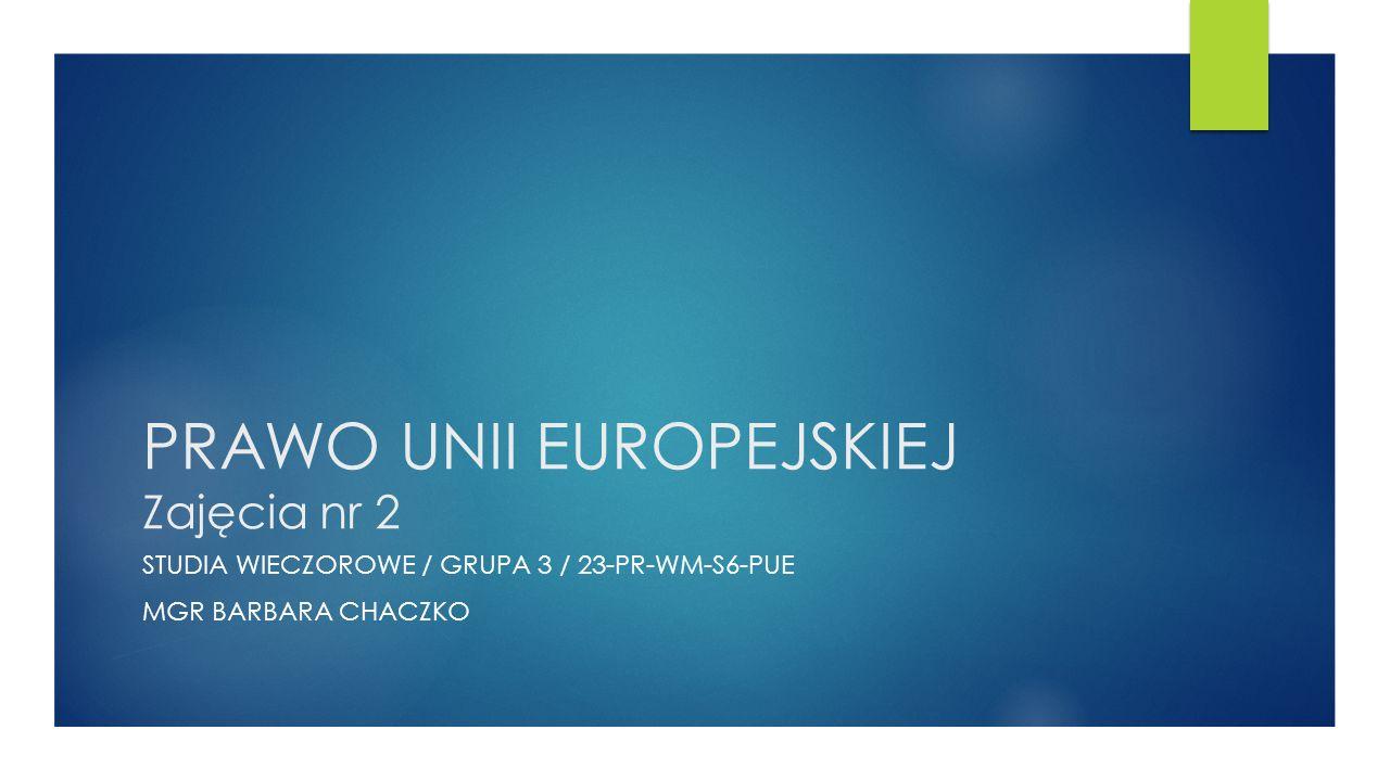 PRAWO UNII EUROPEJSKIEJ Zajęcia nr 2 STUDIA WIECZOROWE / GRUPA 3 / 23-PR-WM-S6-PUE MGR BARBARA CHACZKO