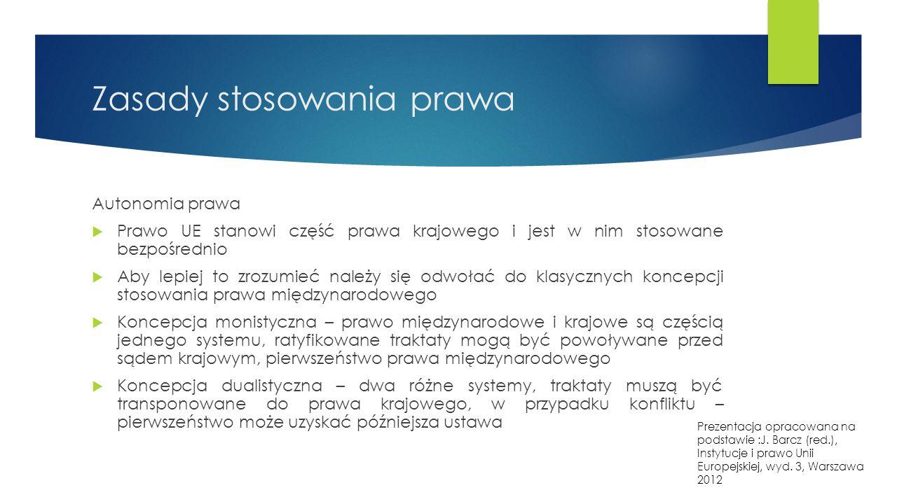Zasady stosowania prawa Autonomia prawa  Prawo UE stanowi część prawa krajowego i jest w nim stosowane bezpośrednio  Aby lepiej to zrozumieć należy się odwołać do klasycznych koncepcji stosowania prawa międzynarodowego  Koncepcja monistyczna – prawo międzynarodowe i krajowe są częścią jednego systemu, ratyfikowane traktaty mogą być powoływane przed sądem krajowym, pierwszeństwo prawa międzynarodowego  Koncepcja dualistyczna – dwa różne systemy, traktaty muszą być transponowane do prawa krajowego, w przypadku konfliktu – pierwszeństwo może uzyskać późniejsza ustawa Prezentacja opracowana na podstawie :J.
