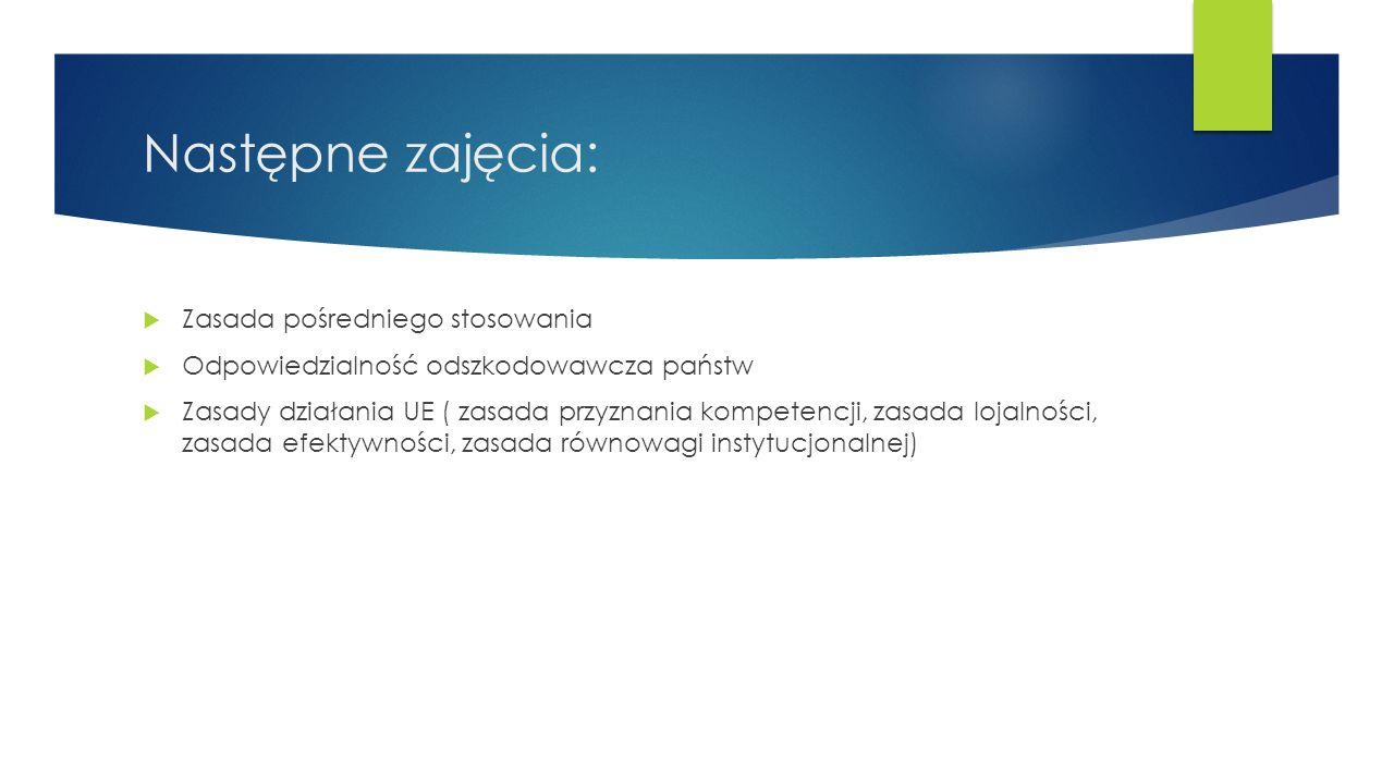 Następne zajęcia:  Zasada pośredniego stosowania  Odpowiedzialność odszkodowawcza państw  Zasady działania UE ( zasada przyznania kompetencji, zasada lojalności, zasada efektywności, zasada równowagi instytucjonalnej)