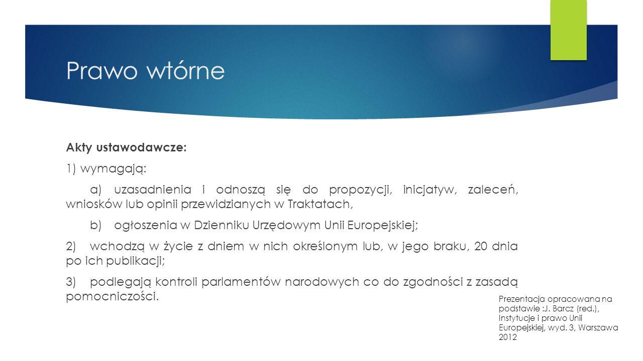 Prawo wtórne Akty ustawodawcze: 1) wymagają: a)uzasadnienia i odnoszą się do propozycji, inicjatyw, zaleceń, wniosków lub opinii przewidzianych w Traktatach, b)ogłoszenia w Dzienniku Urzędowym Unii Europejskiej; 2)wchodzą w życie z dniem w nich określonym lub, w jego braku, 20 dnia po ich publikacji; 3)podlegają kontroli parlamentów narodowych co do zgodności z zasadą pomocniczości.