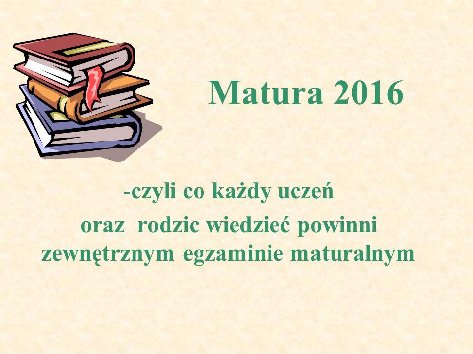 Matura 2016 -czyli co każdy uczeń oraz rodzic wiedzieć powinni zewnętrznym egzaminie maturalnym