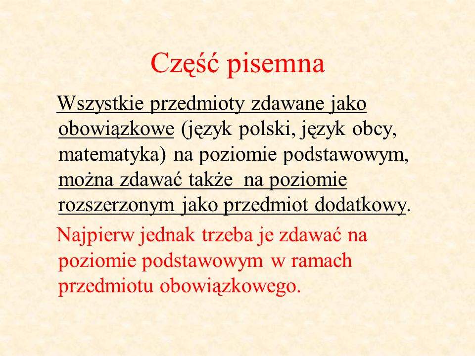 Część pisemna Wszystkie przedmioty zdawane jako obowiązkowe (język polski, język obcy, matematyka) na poziomie podstawowym, można zdawać także na poziomie rozszerzonym jako przedmiot dodatkowy.