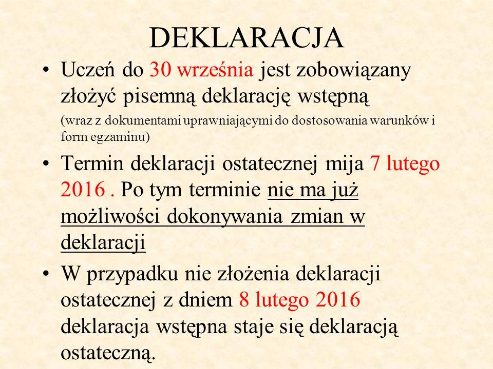 DEKLARACJA Uczeń do 30 września jest zobowiązany złożyć pisemną deklarację wstępną (wraz z dokumentami uprawniającymi do dostosowania warunków i form egzaminu) Termin deklaracji ostatecznej mija 7 lutego 2016.